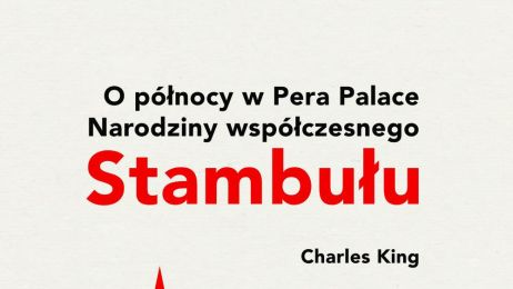 """""""O PÓŁNOCY W PERA PALACE. NARODZINY WSPÓŁCZESNEGO STAMBUŁU"""" (CHARLES KING)"""